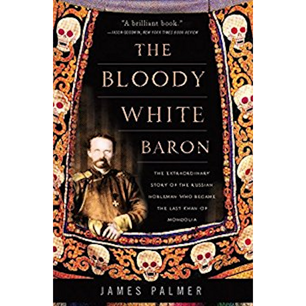 The Bloody White Baron: The Extraordinary Story of the Russian Nobleman Who Became the Last Khan of Mongolia Book Cover