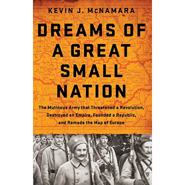 Dreams of a Great Small Nation: The Mutinous Army that Threatened a Revolution, Destroyed an Empire, Founded a Republic, and Remade the Map of Europe Book Cover