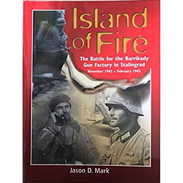 Island Of Fire: The Battle For the Barrikady Gun Factory In Stalingrad November 1942 - February 1943 Book Cover