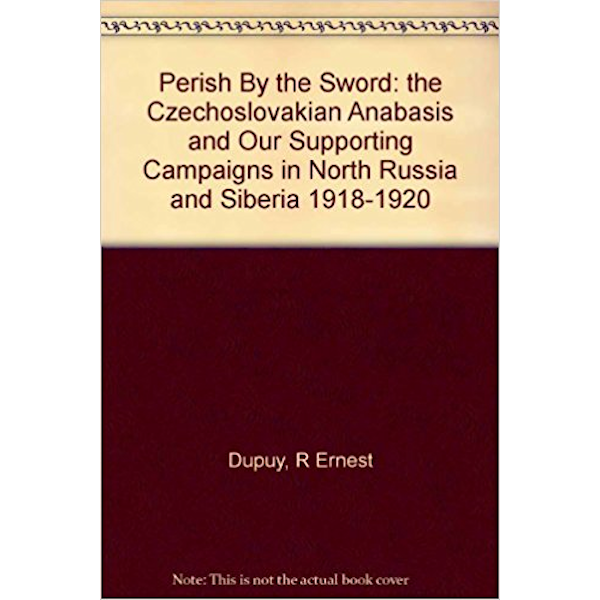 Perish by the Sword;: The Czechoslovakian Anabasis and our supporting campaigns in North Russia and Siberia 1918-1920 Book Cover