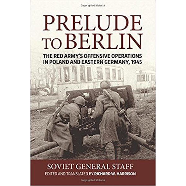Prelude to Berlin: The Red Army's Offensive Operations in Poland and Eastern Germany, 1945 Book Cover